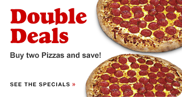 Double Deals. Buy two pizzas and save! Click to see our specials.